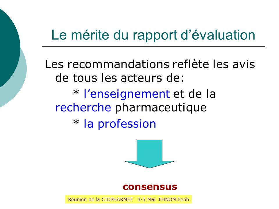 Le mérite du rapport dévaluation Les recommandations reflète les avis de tous les acteurs de: * lenseignement et de la recherche pharmaceutique * la p