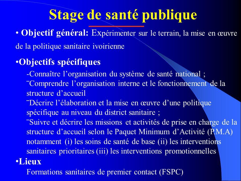 Stage de santé publique Objectif général: Ex périmenter sur le terrain, la mise en œuvre de la politique sanitaire ivoirienne Objectifs spécifiques -C