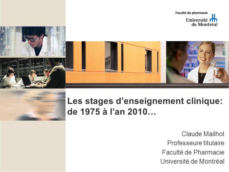 Les stages denseignement clinique: de 1975 à lan 2010… Claude Mailhot Professeure titulaire Faculté de Pharmacie Université de Montréal