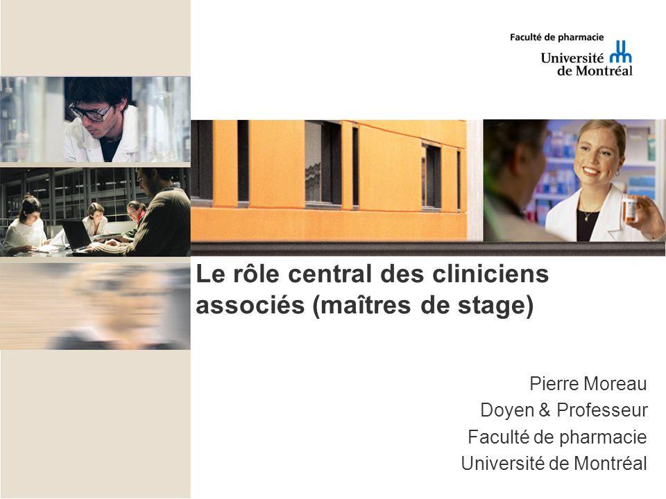 Le rôle central des cliniciens associés (maîtres de stage) Pierre Moreau Doyen & Professeur Faculté de pharmacie Université de Montréal