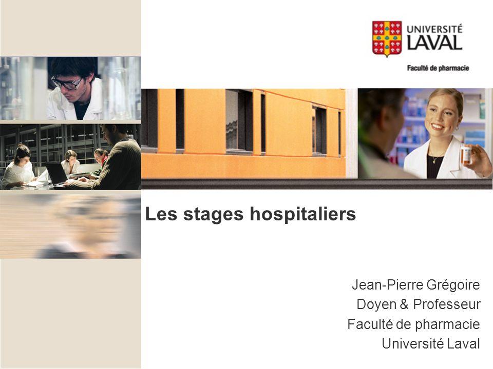 Les stages hospitaliers Jean-Pierre Grégoire Doyen & Professeur Faculté de pharmacie Université Laval
