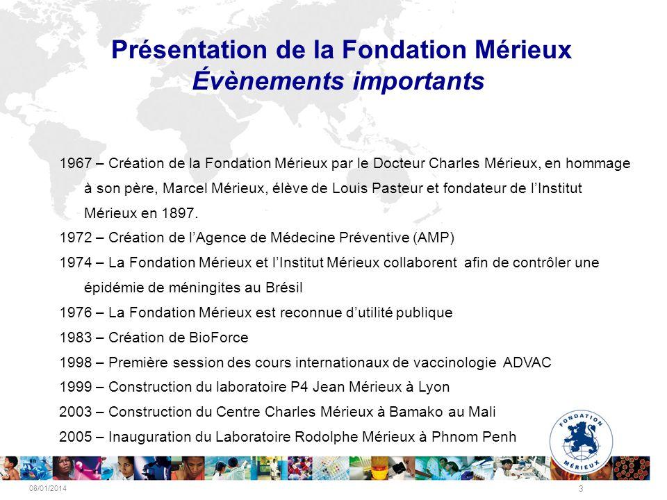 08/01/2014 3 Présentation de la Fondation Mérieux Évènements importants 1967 – Création de la Fondation Mérieux par le Docteur Charles Mérieux, en hom
