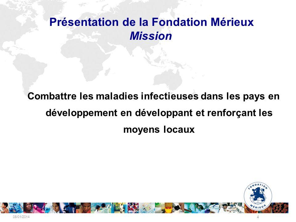 08/01/2014 4 Présentation de la Fondation Mérieux Mission Combattre les maladies infectieuses dans les pays en développement en développant et renforç