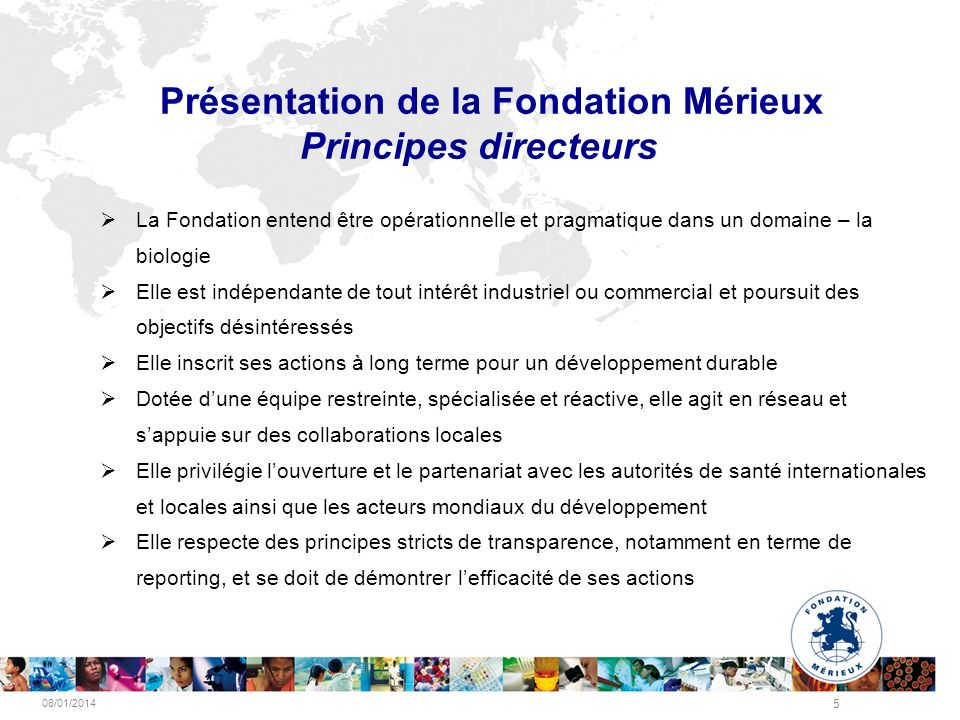 08/01/2014 5 Présentation de la Fondation Mérieux Principes directeurs La Fondation entend être opérationnelle et pragmatique dans un domaine – la bio