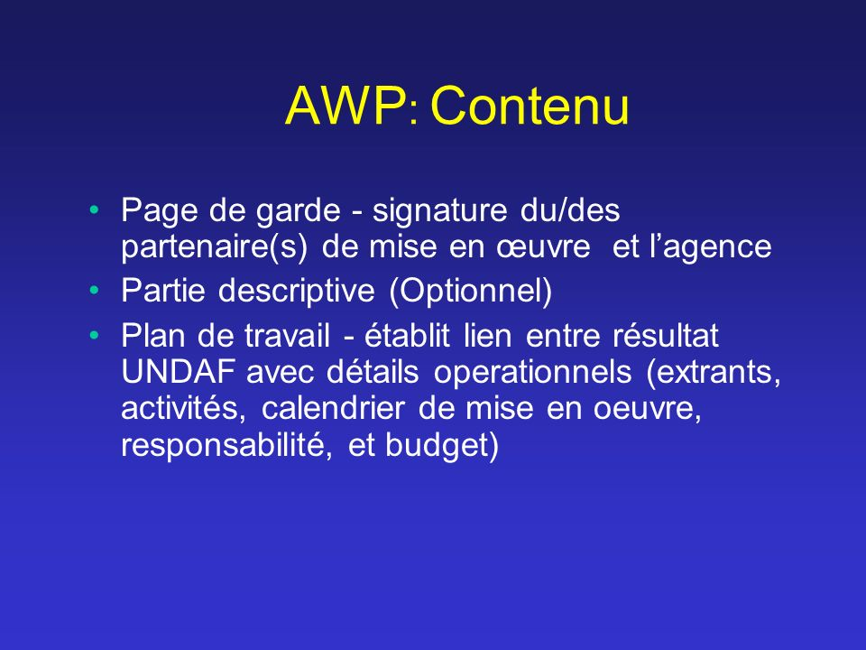 AWP : Contenu Page de garde - signature du/des partenaire(s) de mise en œuvre et lagence Partie descriptive (Optionnel) Plan de travail - établit lien entre résultat UNDAF avec détails operationnels (extrants, activités, calendrier de mise en oeuvre, responsabilité, et budget)