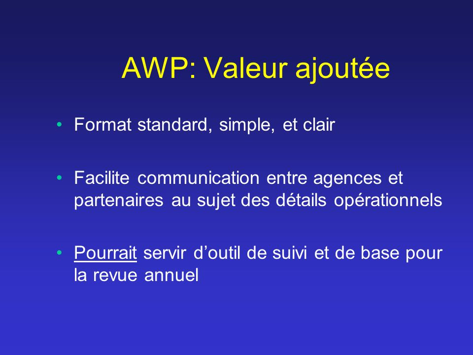 AWP: Valeur ajoutée Format standard, simple, et clair Facilite communication entre agences et partenaires au sujet des détails opérationnels Pourrait servir doutil de suivi et de base pour la revue annuel