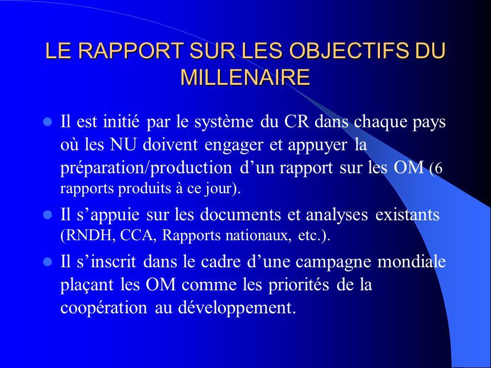 LE RAPPORT SUR LES OBJECTIFS DU MILLENAIRE Il est initié par le système du CR dans chaque pays où les NU doivent engager et appuyer la préparation/production dun rapport sur les OM (6 rapports produits à ce jour).