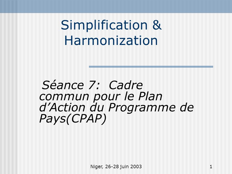 Niger, 26-28 juin 20031 Simplification & Harmonization Séance 7: Cadre commun pour le Plan dAction du Programme de Pays(CPAP)