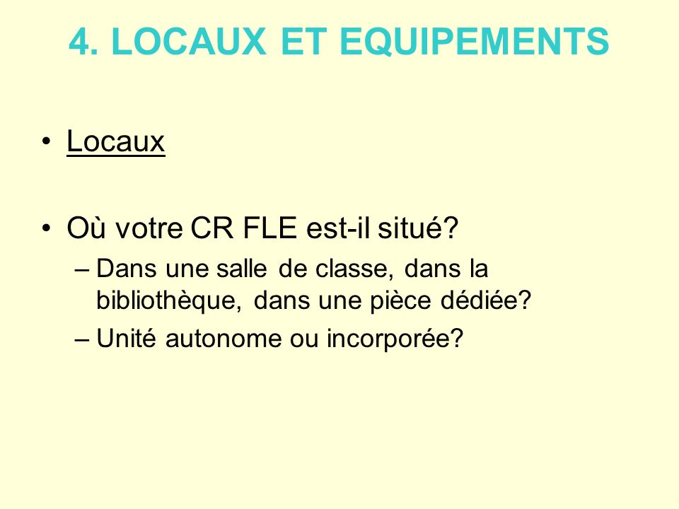 4. LOCAUX ET EQUIPEMENTS Locaux Où votre CR FLE est-il situé? –Dans une salle de classe, dans la bibliothèque, dans une pièce dédiée? –Unité autonome