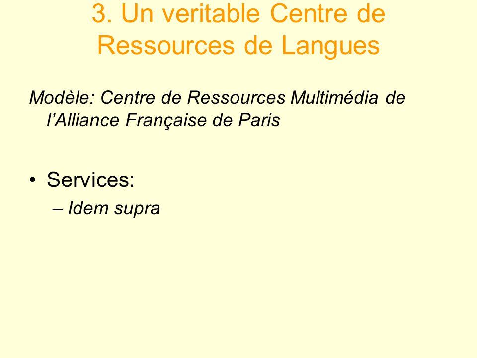 3. Un veritable Centre de Ressources de Langues Modèle: Centre de Ressources Multimédia de lAlliance Française de Paris Services: –Idem supra