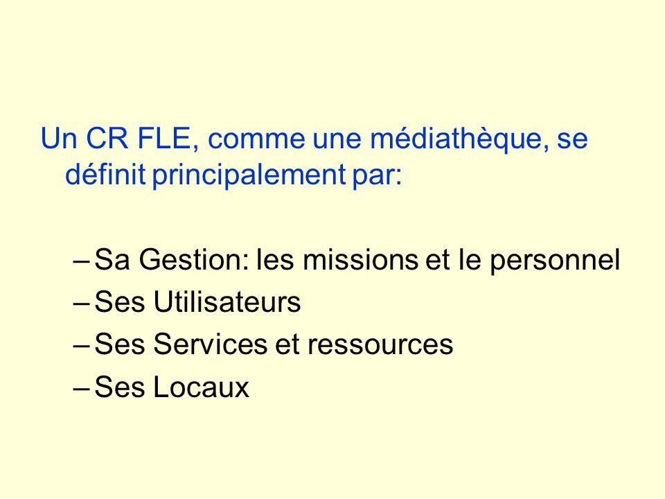 Un CR FLE, comme une médiathèque, se définit principalement par: –Sa Gestion: les missions et le personnel –Ses Utilisateurs –Ses Services et ressourc