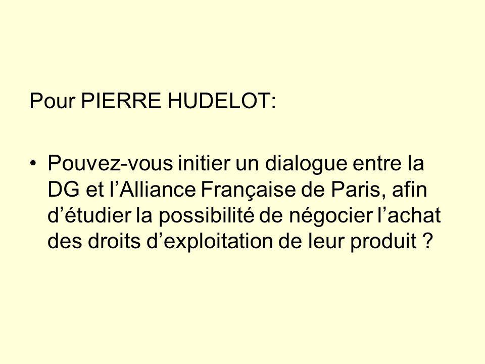 Pour PIERRE HUDELOT: Pouvez-vous initier un dialogue entre la DG et lAlliance Française de Paris, afin détudier la possibilité de négocier lachat des