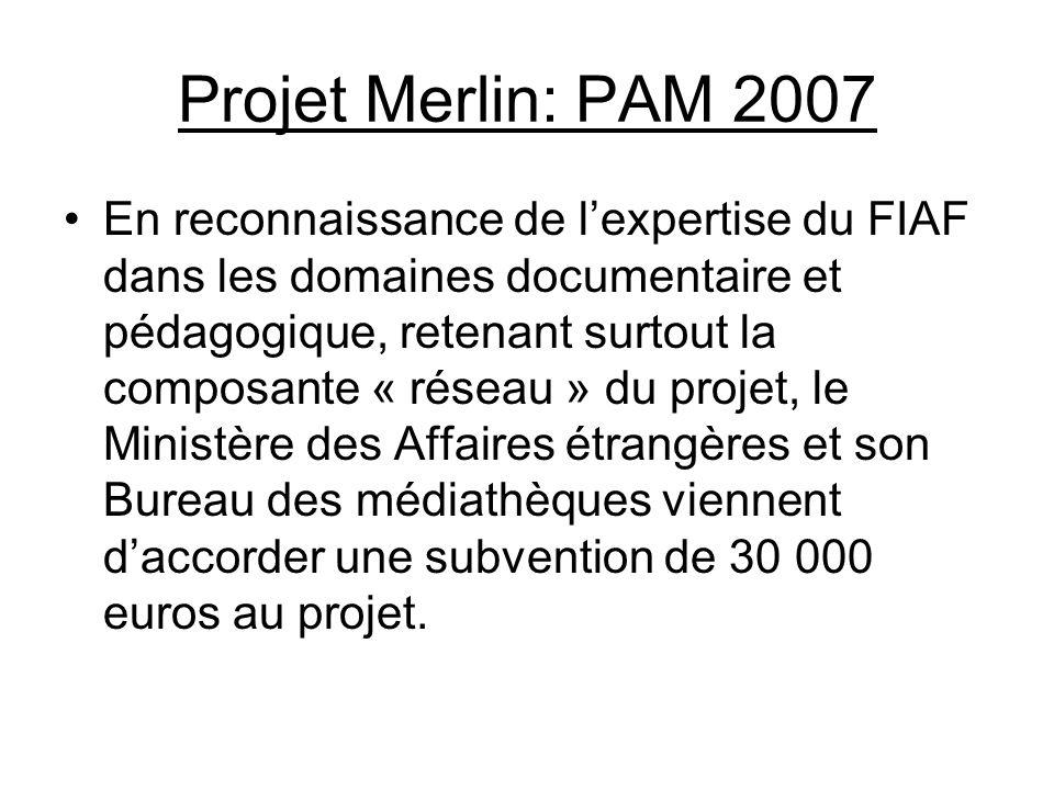 Projet Merlin: PAM 2007 En reconnaissance de lexpertise du FIAF dans les domaines documentaire et pédagogique, retenant surtout la composante « réseau » du projet, le Ministère des Affaires étrangères et son Bureau des médiathèques viennent daccorder une subvention de 30 000 euros au projet.