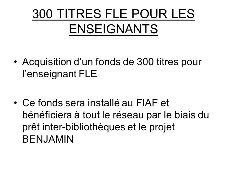 300 TITRES FLE POUR LES ENSEIGNANTS Acquisition dun fonds de 300 titres pour lenseignant FLE Ce fonds sera installé au FIAF et bénéficiera à tout le réseau par le biais du prêt inter-bibliothèques et le projet BENJAMIN