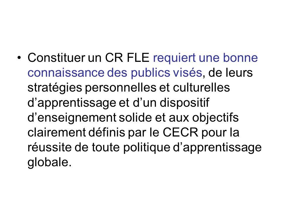 Constituer un CR FLE requiert une bonne connaissance des publics visés, de leurs stratégies personnelles et culturelles dapprentissage et dun dispositif denseignement solide et aux objectifs clairement définis par le CECR pour la réussite de toute politique dapprentissage globale.
