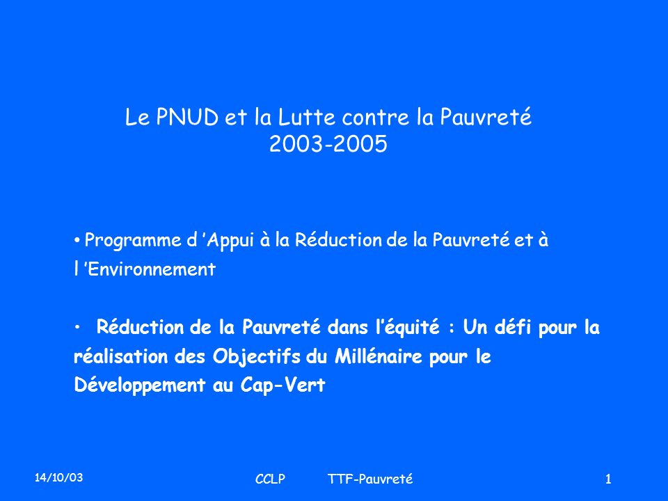 14/10/03 CCLP TTF-Pauvreté1 Le PNUD et la Lutte contre la Pauvreté 2003-2005 Programme d Appui à la Réduction de la Pauvreté et à l Environnement Rédu