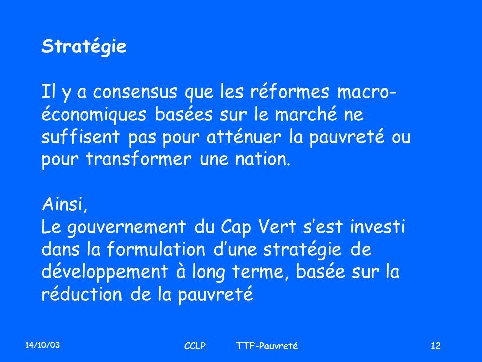 14/10/03 CCLP TTF-Pauvreté12 Stratégie Il y a consensus que les réformes macro- économiques basées sur le marché ne suffisent pas pour atténuer la pau