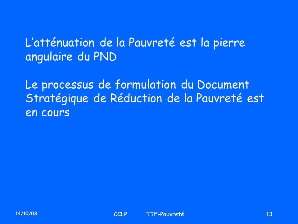 14/10/03 CCLP TTF-Pauvreté13 Latténuation de la Pauvreté est la pierre angulaire du PND Le processus de formulation du Document Stratégique de Réducti