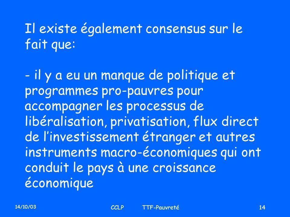 14/10/03 CCLP TTF-Pauvreté14 Il existe également consensus sur le fait que: - il y a eu un manque de politique et programmes pro-pauvres pour accompag