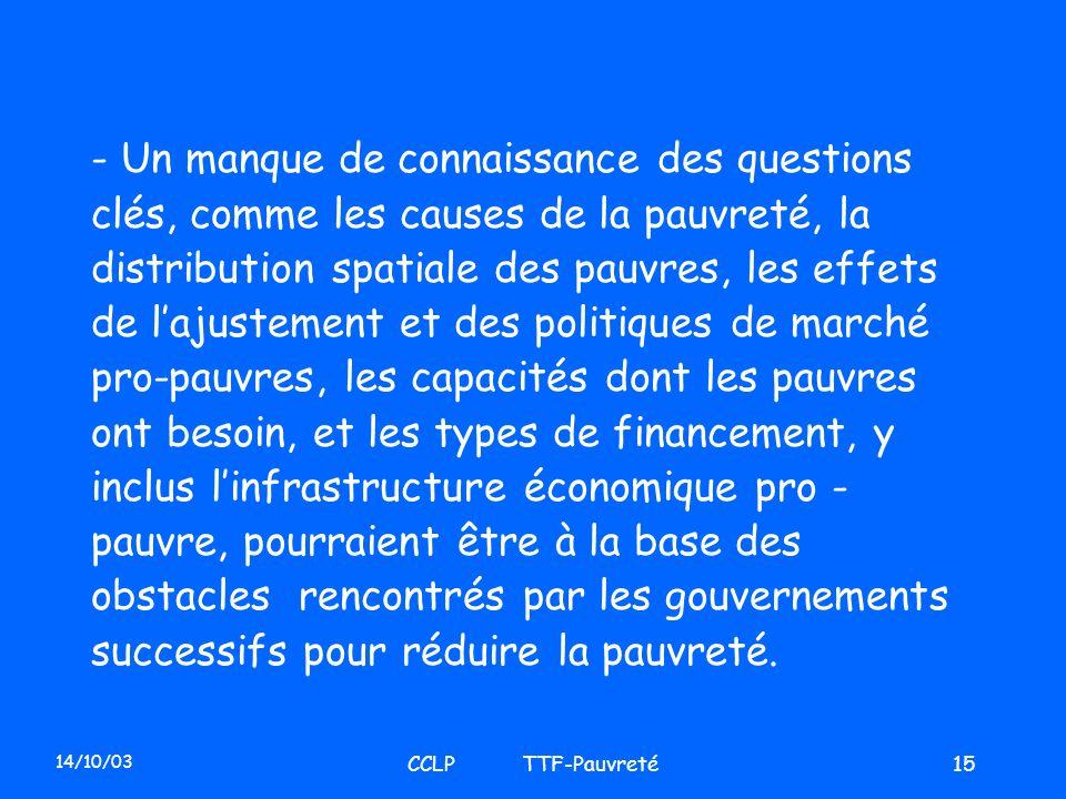 14/10/03 CCLP TTF-Pauvreté15 - Un manque de connaissance des questions clés, comme les causes de la pauvreté, la distribution spatiale des pauvres, le