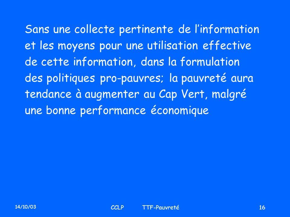 14/10/03 CCLP TTF-Pauvreté16 Sans une collecte pertinente de linformation et les moyens pour une utilisation effective de cette information, dans la f