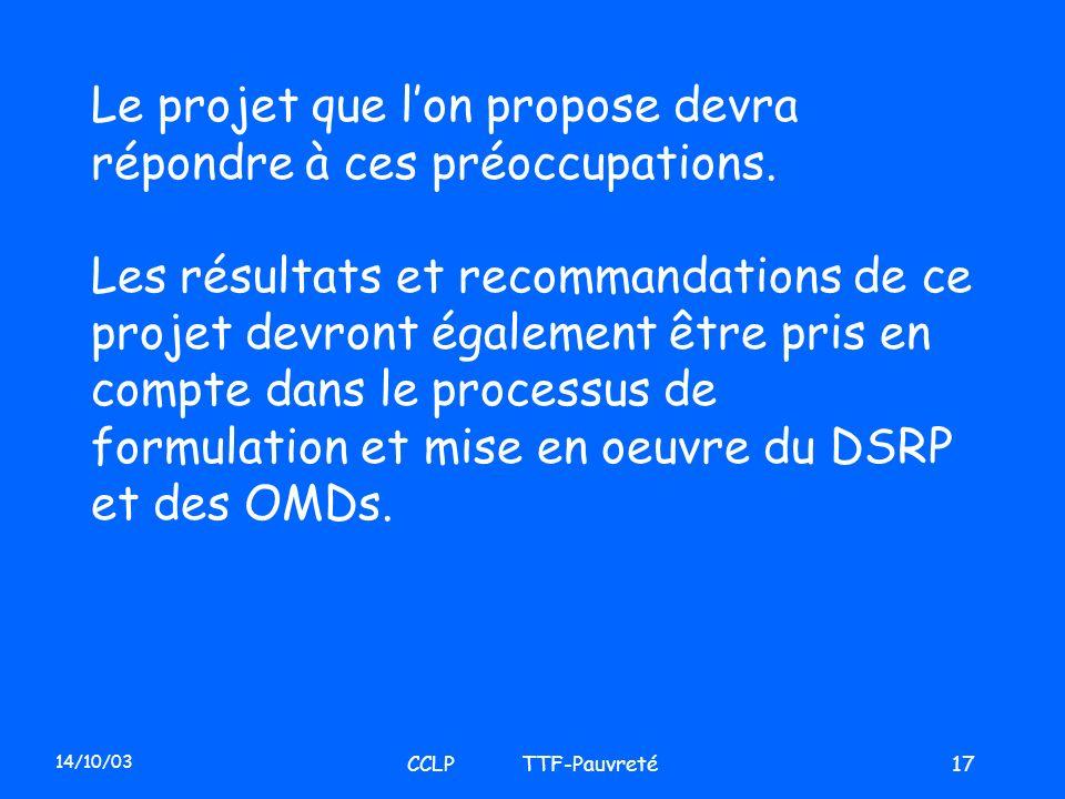 14/10/03 CCLP TTF-Pauvreté17 Le projet que lon propose devra répondre à ces préoccupations. Les résultats et recommandations de ce projet devront égal