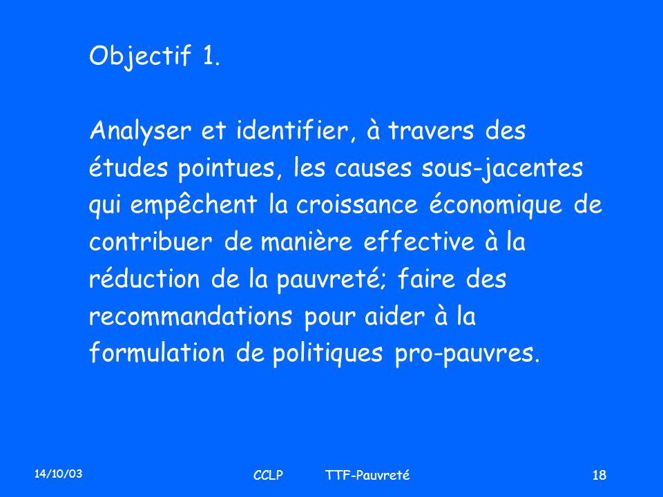 14/10/03 CCLP TTF-Pauvreté18 Objectif 1. Analyser et identifier, à travers des études pointues, les causes sous-jacentes qui empêchent la croissance é