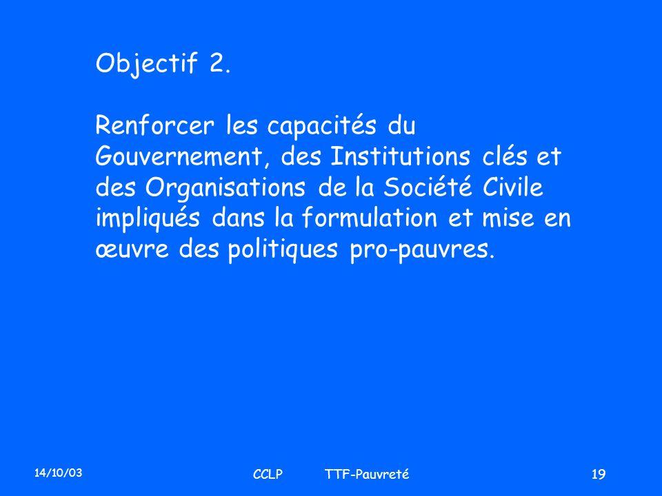 14/10/03 CCLP TTF-Pauvreté19 Objectif 2. Renforcer les capacités du Gouvernement, des Institutions clés et des Organisations de la Société Civile impl