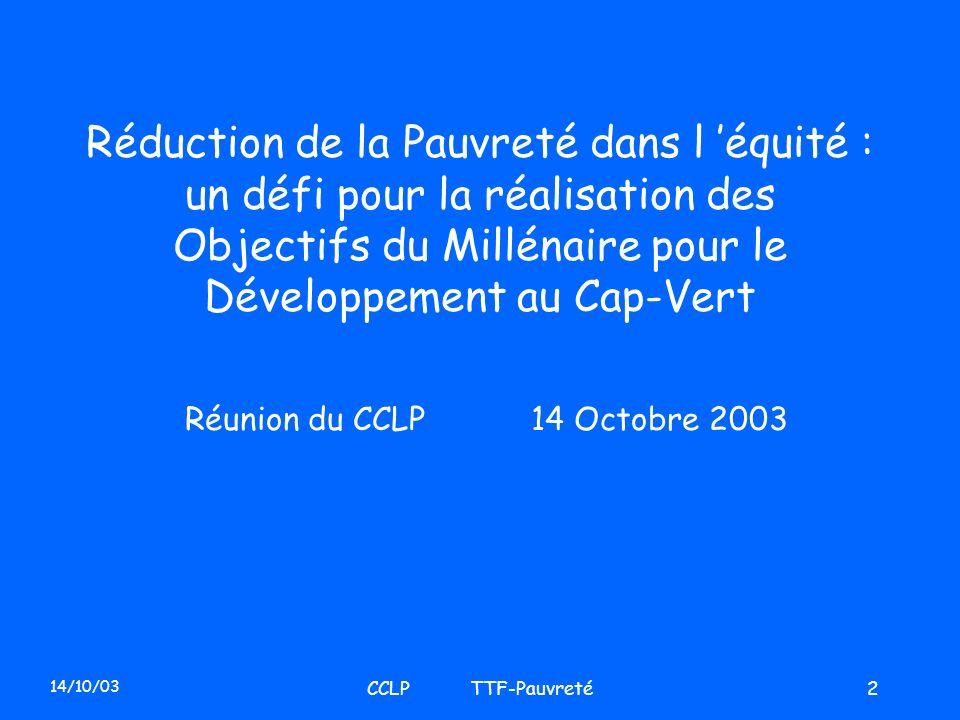 14/10/03 CCLP TTF-Pauvreté13 Latténuation de la Pauvreté est la pierre angulaire du PND Le processus de formulation du Document Stratégique de Réduction de la Pauvreté est en cours