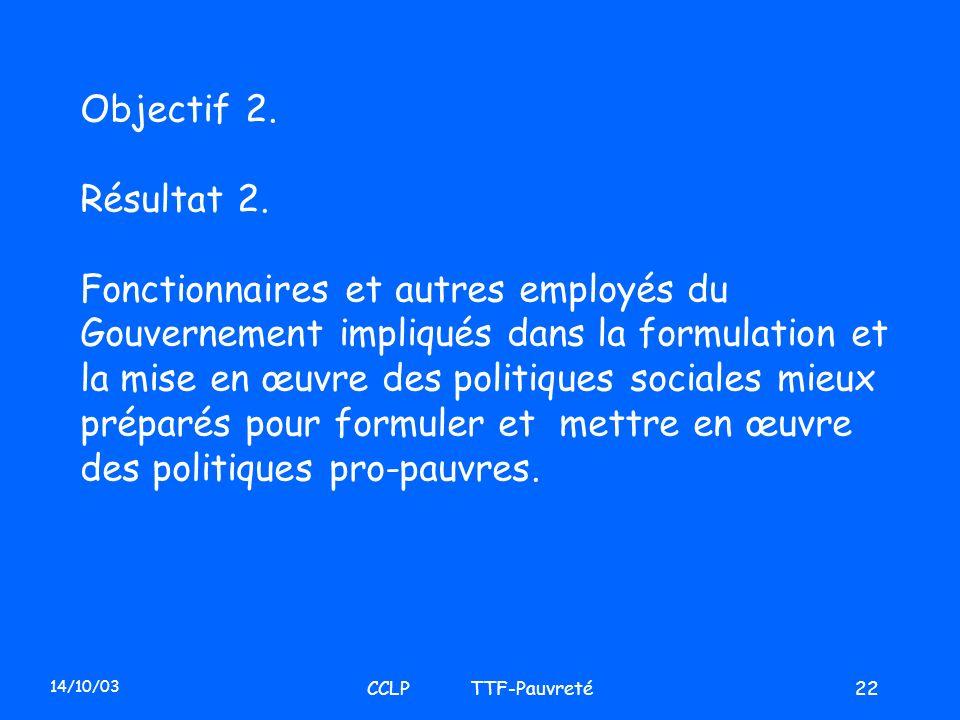 14/10/03 CCLP TTF-Pauvreté22 Objectif 2. Résultat 2. Fonctionnaires et autres employés du Gouvernement impliqués dans la formulation et la mise en œuv