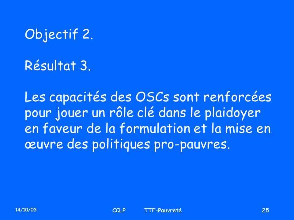 14/10/03 CCLP TTF-Pauvreté25 Objectif 2. Résultat 3. Les capacités des OSCs sont renforcées pour jouer un rôle clé dans le plaidoyer en faveur de la f