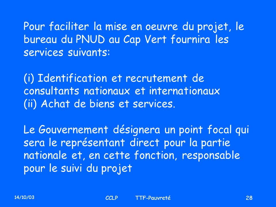 14/10/03 CCLP TTF-Pauvreté28 Pour faciliter la mise en oeuvre du projet, le bureau du PNUD au Cap Vert fournira les services suivants: (i) Identificat