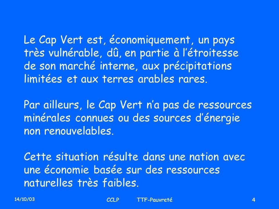 14/10/03 CCLP TTF-Pauvreté4 Le Cap Vert est, économiquement, un pays très vulnérable, dû, en partie à létroitesse de son marché interne, aux précipita