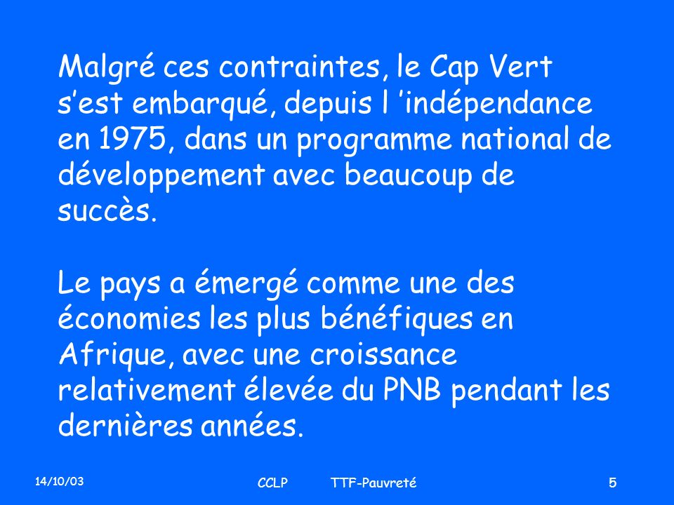 14/10/03 CCLP TTF-Pauvreté5 Malgré ces contraintes, le Cap Vert sest embarqué, depuis l indépendance en 1975, dans un programme national de développem
