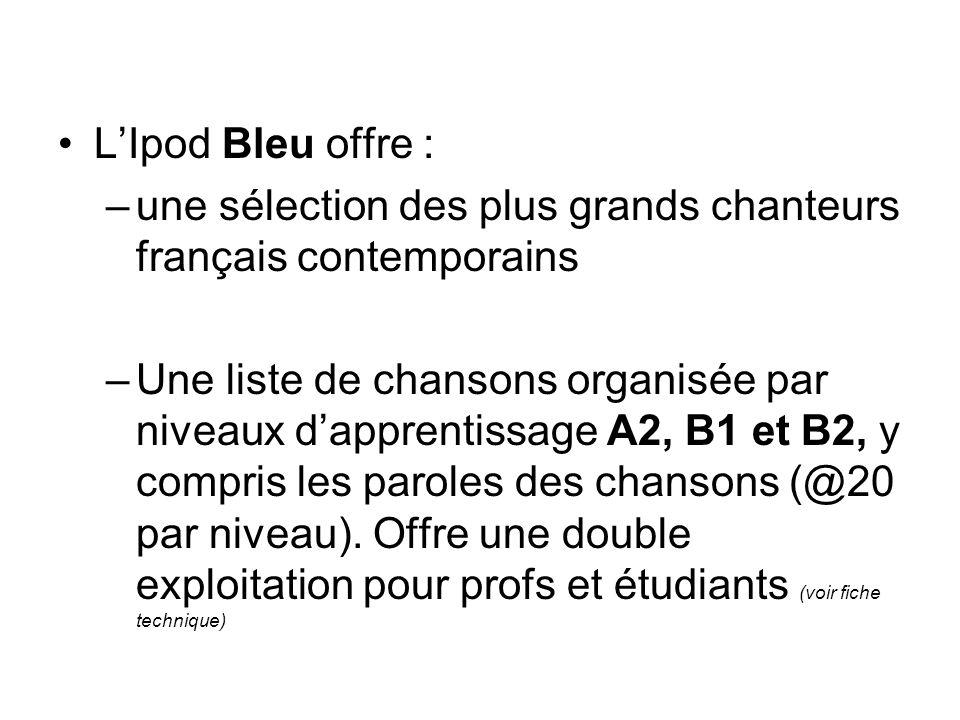 LIpod Bleu offre : –une sélection des plus grands chanteurs français contemporains –Une liste de chansons organisée par niveaux dapprentissage A2, B1 et B2, y compris les paroles des chansons (@20 par niveau).