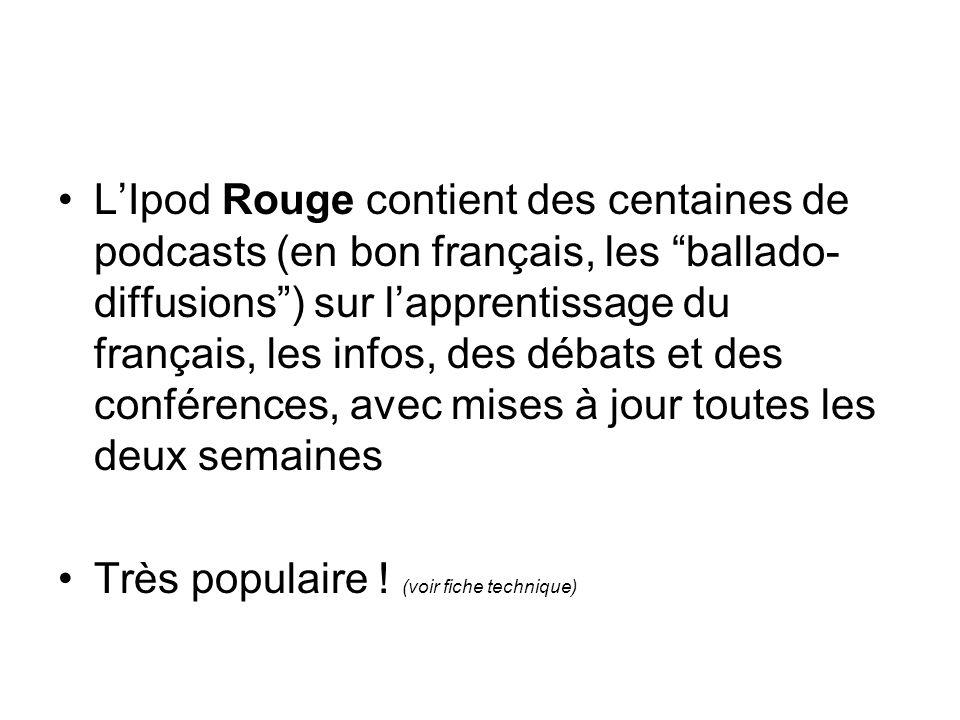 LIpod Rouge contient des centaines de podcasts (en bon français, les ballado- diffusions) sur lapprentissage du français, les infos, des débats et des conférences, avec mises à jour toutes les deux semaines Très populaire .