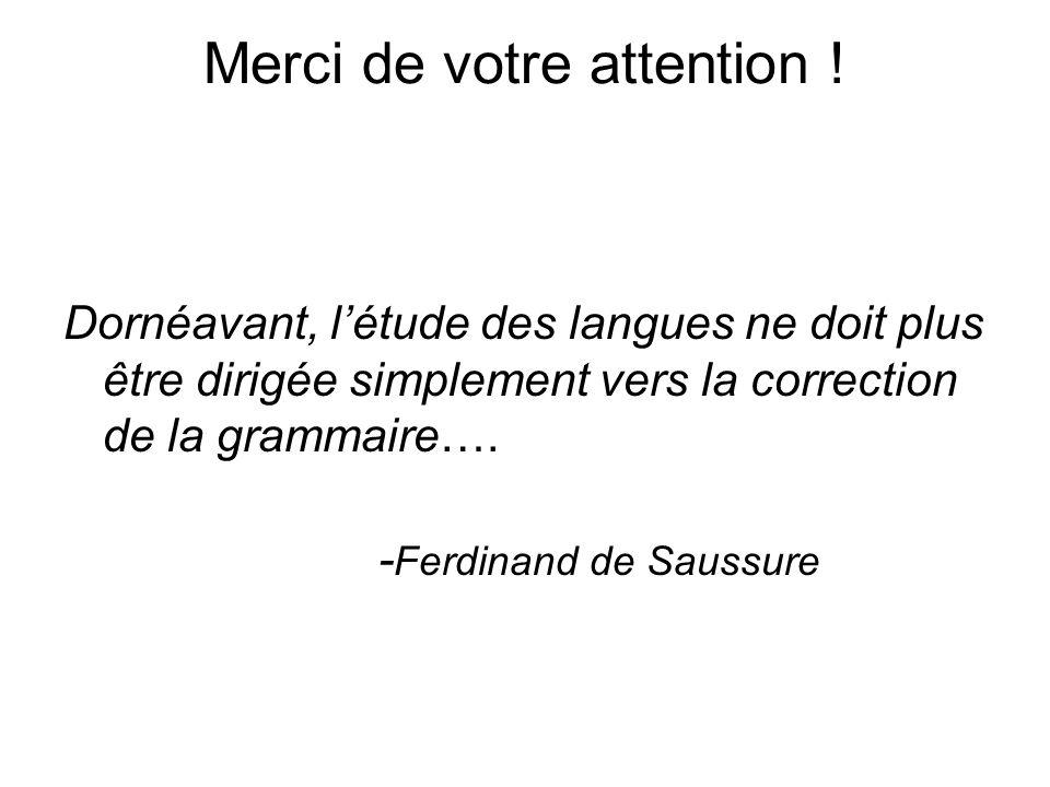 Merci de votre attention ! Dornéavant, létude des langues ne doit plus être dirigée simplement vers la correction de la grammaire…. - Ferdinand de Sau