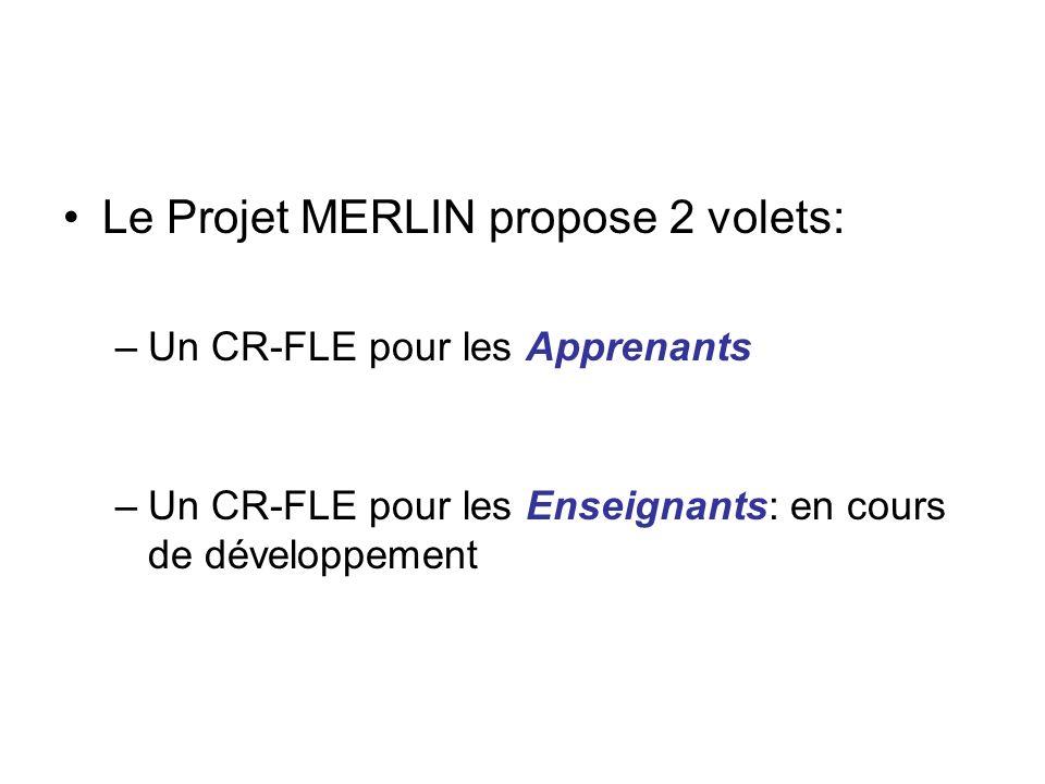 Le Projet MERLIN propose 2 volets: –Un CR-FLE pour les Apprenants –Un CR-FLE pour les Enseignants: en cours de développement