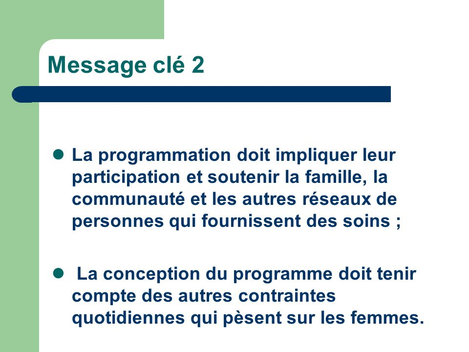 Message clé 2 La programmation doit impliquer leur participation et soutenir la famille, la communauté et les autres réseaux de personnes qui fournissent des soins ; La conception du programme doit tenir compte des autres contraintes quotidiennes qui pèsent sur les femmes.