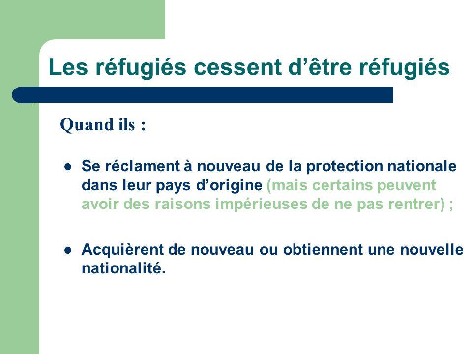 Les réfugiés cessent dêtre réfugiés Se réclament à nouveau de la protection nationale dans leur pays dorigine (mais certains peuvent avoir des raisons impérieuses de ne pas rentrer) ; Acquièrent de nouveau ou obtiennent une nouvelle nationalité.
