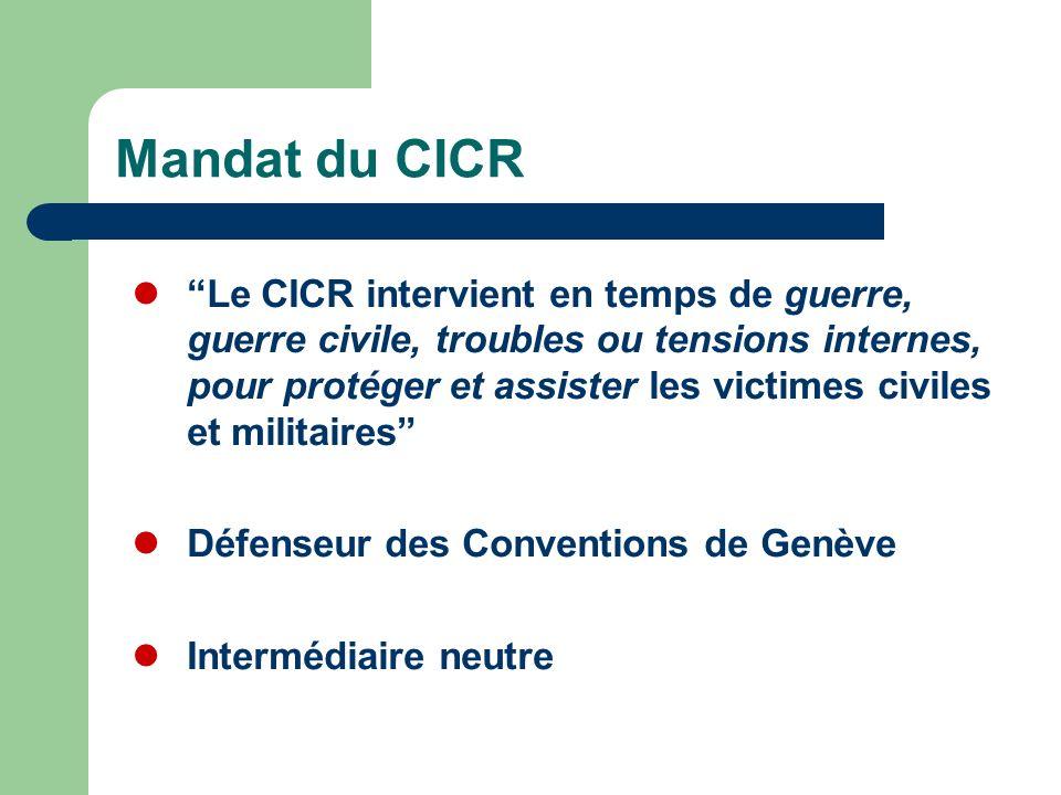 Mandat du CICR Le CICR intervient en temps de guerre, guerre civile, troubles ou tensions internes, pour protéger et assister les victimes civiles et militaires Défenseur des Conventions de Genève Intermédiaire neutre