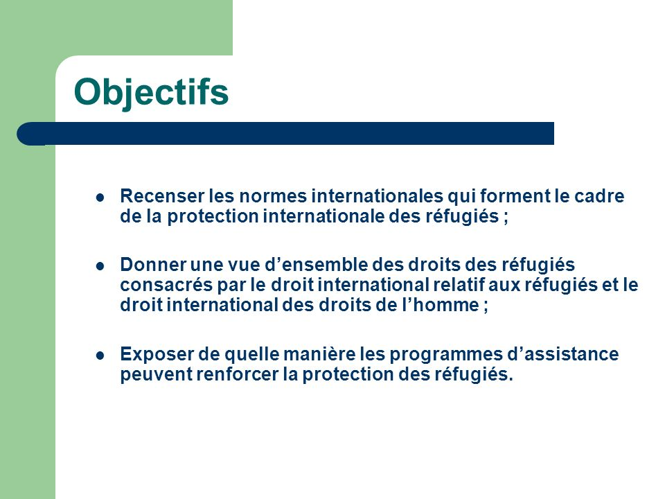 Objectifs Recenser les normes internationales qui forment le cadre de la protection internationale des réfugiés ; Donner une vue densemble des droits