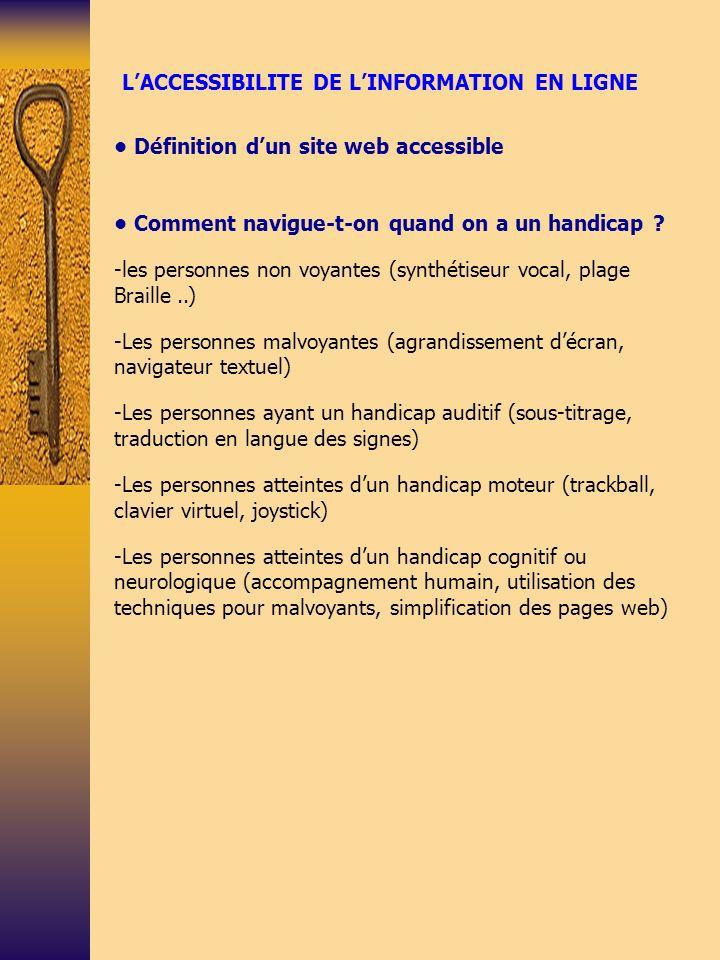 BILAN SUR LACCESSIBILITE DES SITES Constat sur laccessibilité des sites -étude ONU réalisée en 2006 : 97% des sites ne satisfont pas aux critères de base Initiatives internationales -W3C, WAI et le WCAG 1.0 - section 508 aux US Initiatives européennes - plan daction basé sur le WCAG 1.0 - septembre 2005 : norme européenne « e-accessibility » - méthode dévaluation UWEM (à partir des 14 recommandations WCAG 1.0) - projet support EAM visant à mettre au point un label de laccessibilité au niveau européen Initiatives nationales