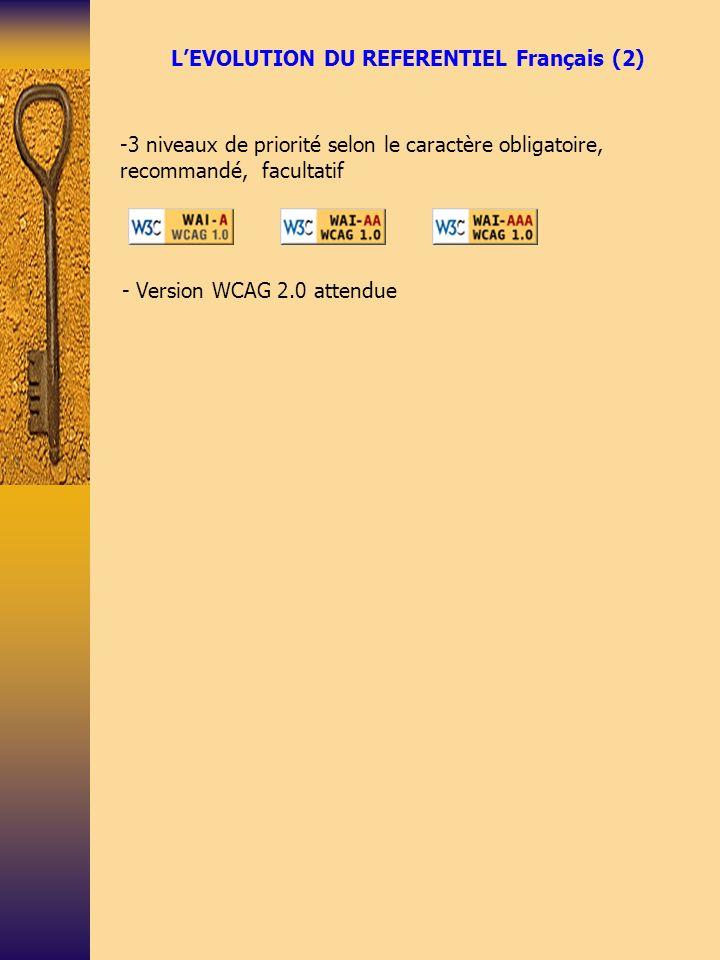 LE REFERENTIEL ACCESSIBILITE DE LADMINISTRATION FRANCAISE (1) Avant la mise en application de la loi de février 2005 : le référentiel 2004 -92 recommandations regroupées en 13 catégories (critères du label Accessiweb) -Eléments graphiques -Cadres (frames) -Couleurs -Multimédia -Tableaux -Liens -Scripts -Eléments obligatoires -Structuration de linformation -Présentation de linformation -Formulaire -Aide à la navigation -Contenus accessibles - 3 niveaux de priorité : bronze, argent, or - correspondance entre WAI-A, WAI-AA, WAI-AAA et les niveaux bronze, argent et or - référentiel intégrant des recommandations sur lutilisabilité (ergonomie, liens, multimédia..)