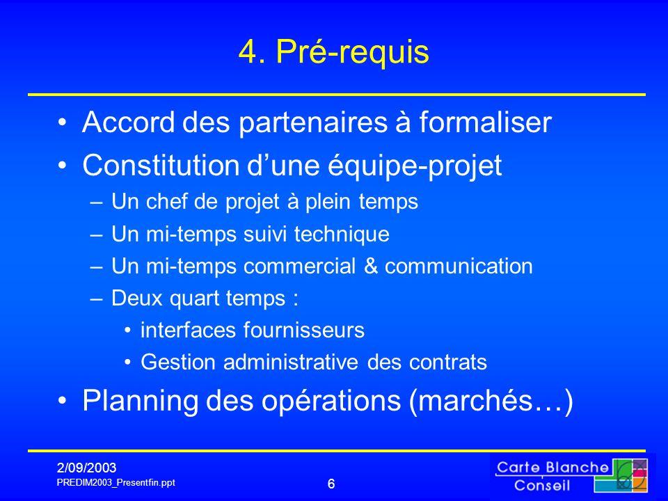 PREDIM2003_Presentfin.ppt 2/09/2003 6 4. Pré-requis Accord des partenaires à formaliser Constitution dune équipe-projet –Un chef de projet à plein tem