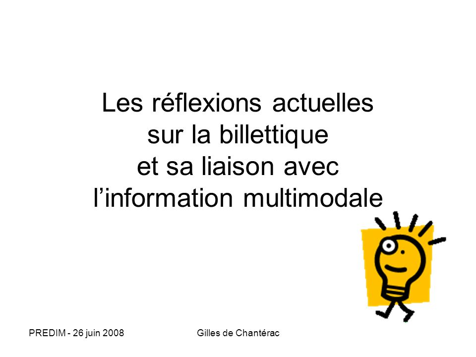 PREDIM - 26 juin 2008Gilles de Chantérac Les réflexions actuelles sur la billettique et sa liaison avec linformation multimodale