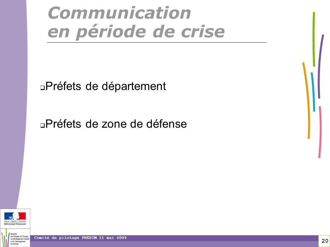 20 20 Comité de pilotage PREDIM 11 mai 2009 Préfets de département Préfets de zone de défense Communication en période de crise