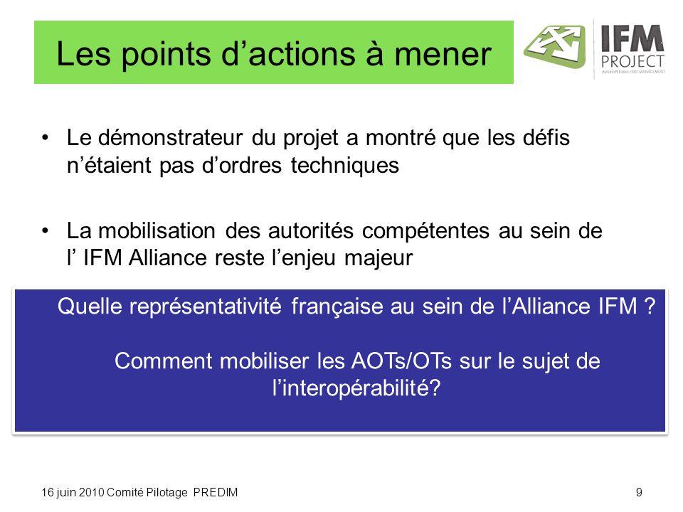 Les points dactions à mener Le démonstrateur du projet a montré que les défis nétaient pas dordres techniques La mobilisation des autorités compétentes au sein de l IFM Alliance reste lenjeu majeur 16 juin 2010 Comité Pilotage PREDIM9 Quelle représentativité française au sein de lAlliance IFM .