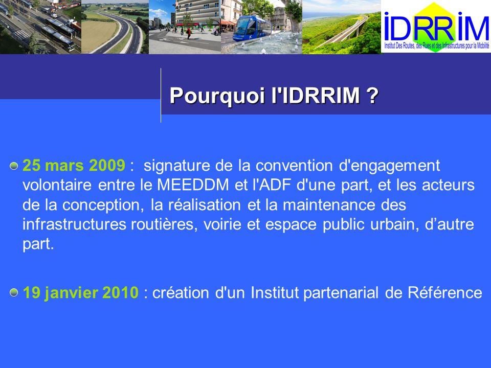Pourquoi l'IDRRIM ? 25 mars 2009 : signature de la convention d'engagement volontaire entre le MEEDDM et l'ADF d'une part, et les acteurs de la concep