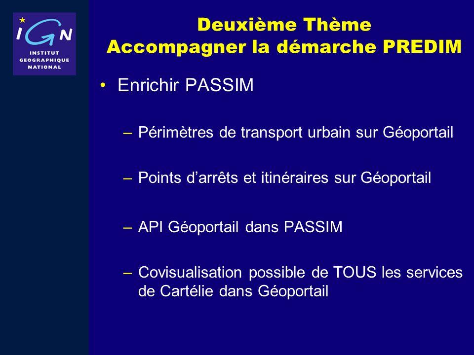 Deuxième Thème Accompagner la démarche PREDIM Enrichir PASSIM –Périmètres de transport urbain sur Géoportail –Points darrêts et itinéraires sur Géopor